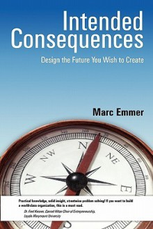 Intended Consequences: Design the Future you Wish to Create - Marc Emmer