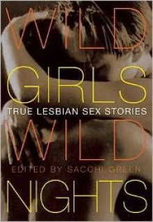 Wild Girls, Wild Nights: True Lesbian Sex Stories - Sacchi Green