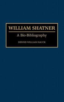 William Shatner: A Bio-Bibliography - Dennis William Hauck
