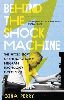 Behind the Shock Machine: The Untold Story of the Notorious Milgram Psychology Experiments - Gina Perry