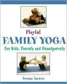 Playful Family Yoga: For Kids, Parents and Grandparents - Teressa Asencia, Wes Gerrish, Teressa Ascencia, Lisa Denham