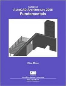Autodesk AutoCAD Architecture Fundamentals 2008 - Elise Moss