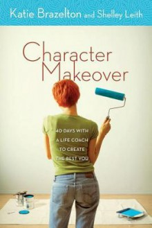 Character Makeover: 40 Days with a Life Coach to Create the Best You - Katie Brazelton, Shelley Leith