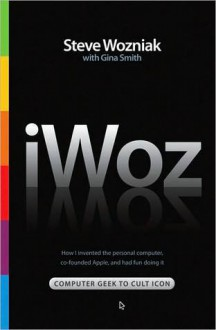 iWoz: From Computer Geek to Cult Icon: How I Invented the Personal Computer, Co-Founded Apple, and Had Fun Doing It - Steve Wozniak,Gina Smith