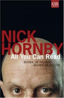 All You Can Read: Bücher, Die Ich Kaufe Bücher, Die Ich Lese - Nick Hornby