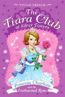 Princess Charlotte and the Enchanted Rose - Vivian French, Sarah Gibb