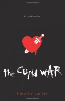 The Cupid War: All Love Is Warfare - Timothy Carter