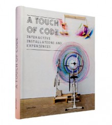 A Touch of Code: Interactive Installations and Experiences - Robert Klanten, S. Ehmann, Lukas Feireiss