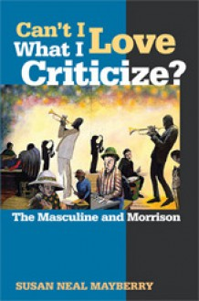 Can't I Love What I Criticize?: The Masculine and Morrison - Susan Neal Mayberry