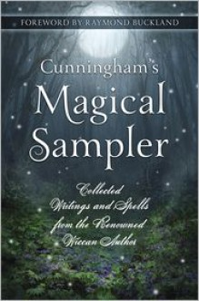 Cunningham's Magical Sampler: Collected Writings and Spells from the Renowned Wiccan Author - Scott Cunningham, Raymond Buckland, Donald Michael Kraig