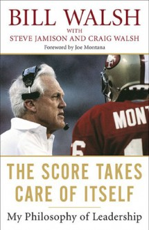 The Score Takes Care of Itself: My Philosophy of Leadership - Bill Walsh, Steve Jamison, Craig Walsh