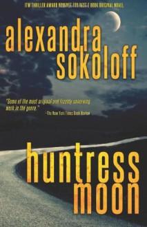Huntress Moon: The Huntress/FBI Thrillers - Alexandra Sokoloff