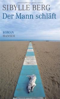 Der Mann schläft: Roman - Sibylle Berg