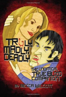 Truly, Madly, Deadly: The Unofficial True Blood Companion - Becca Wilcott