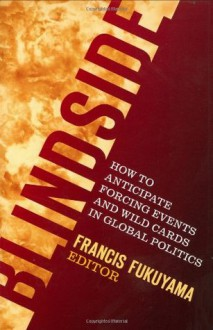Blindside: How to Anticipate Forcing Events and Wild Cards in Global Politics - Francis Fukuyama