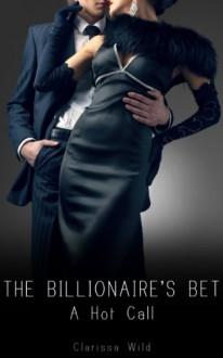 The Billionaire's Bet: A Hot Call - Clarissa Wild