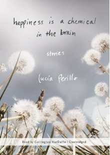 Happiness Is a Chemical in the Brain: Stories - Lucia Perillo, Carrington MacDuffie