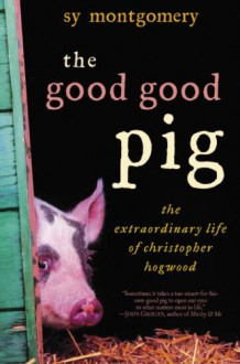 The Good Good Pig: The Extraordinary Life of Christopher Hogwood - Sy Montgomery
