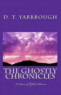 The Ghostly Chronicles: A Series of Short Stories - D.T. Yarbrough