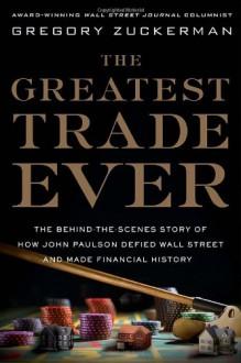 The Greatest Trade Ever: How John Paulson Bet Against the Markets and Made $20 Billion. Gregory Zuckerman - Zuckerman