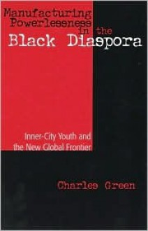 Manufacturing Powerlessness In The Black Diaspora: Inner City Youth And The New Global Frontier - Charles Green