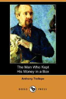 The Man Who Kept His Money in a Box (Dodo Press) - Anthony Trollope
