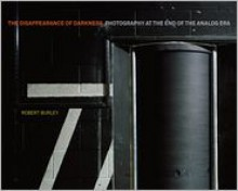 Disappearance of Darkness: Photography at the End of the Analog Era - Princeton Architectural Press