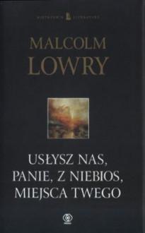 Usłysz nas, Panie, z niebios, miejsca Twego - Malcolm Lowry, Wojsław Brydak