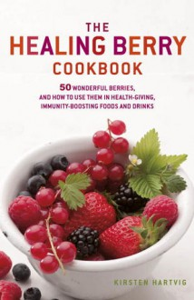 Healing Berry Cookbook: 50 Wonderful Berries, and How to Use Them in Healthgiving, Immunity-boosting Foods and Drinks - Kirsten Hartvik