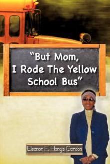 But Mom, I Rode the Yellow School Bus - Eleanor F. Hargis Gordon
