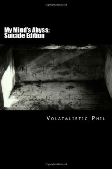My Mind's Abyss (Suicide Edition)(Recovery, #1) - Volatalistic Phil