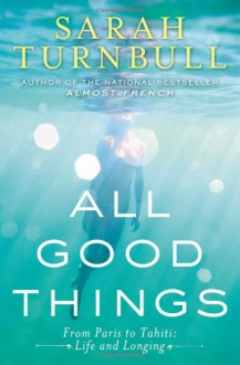All Good Things: From Paris to Tahiti: Life and Longing - Sarah Turnbull