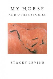 My Horse and Other Stories - Stacey Levine
