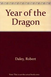 Year of the Dragon : A Novel - Robert Dalby
