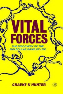 Vital Forces: The Discovery of the Molecular Basis of Life - Graeme K. Hunter