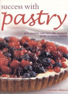 Success with Pastry: Pies, Pastries, and Tarts: The Essential Guide to Home Baking - Catherine Atkinson