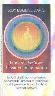 How to Use Your Creative Imagination: To Fulfill Life-Enhancing Desires, Accomplish Purposes of Real Value and Experience Rapid, Satisfying Spiritual Growth - Roy Eugene Davis