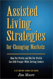Assisted Living Strategies for Changing Markets: How For-Profits and Not-For-Profits Can Still Prosper While Serving Seniors - Jim Moore