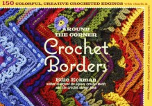 Around the Corner Crochet Borders: 150 Colorful, Creative Edging Designs with Charts and Instructions for Turning the Corner Perfectly Every Time - Edie Eckman