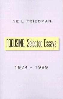 Focusing: Selected Essays: 1974-1999 - Neil J. Friedman