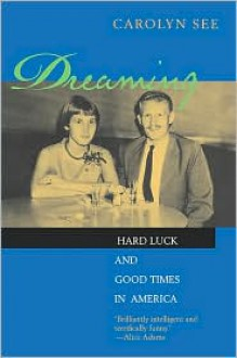 Dreaming: Hard Luck And Good Times In America - Carolyn See, University of California Press
