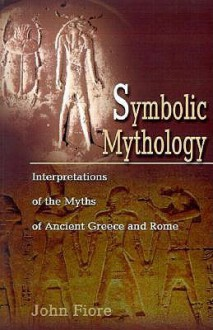 Symbolic Mythology: Interpretations of the Myths of Ancient Greece and Rome - John Fiore