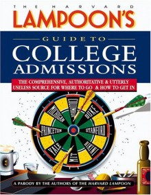 Guide to College Admissions: The Comprehensive, Authoritative & Utterly Useless Source for Where to Go & How to Get In - The Harvard Lampoon
