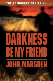 Darkness Be My Friend (The Tomorrow Series #4) - John Marsden