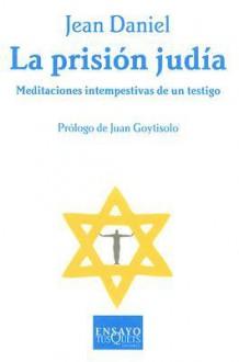 La Prision Judia: Meditaciones Intempestivas de Un Testigo - Jean Daniel, Nuria Viver, Juan Goytisolo