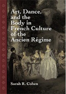 Art, Dance, And The Body In French Culture Of The Ancien Régime - Sarah R. Cohen