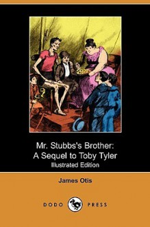 Mr. Stubbs's Brother: A Sequel to Toby Tyler (Illustrated Edition) (Dodo Press) - James Otis