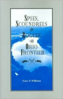 Spies, Scoundrels, and Rogues of the Ohio Frontier - Gary S. Williams
