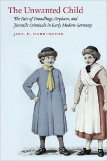 The Unwanted Child: The Fate of Foundlings, Orphans, and Juvenile Criminals in Early Modern Germany - Joel F. Harrington