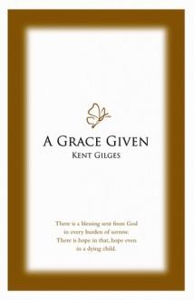 A Grace Given - Kent W. Gilges